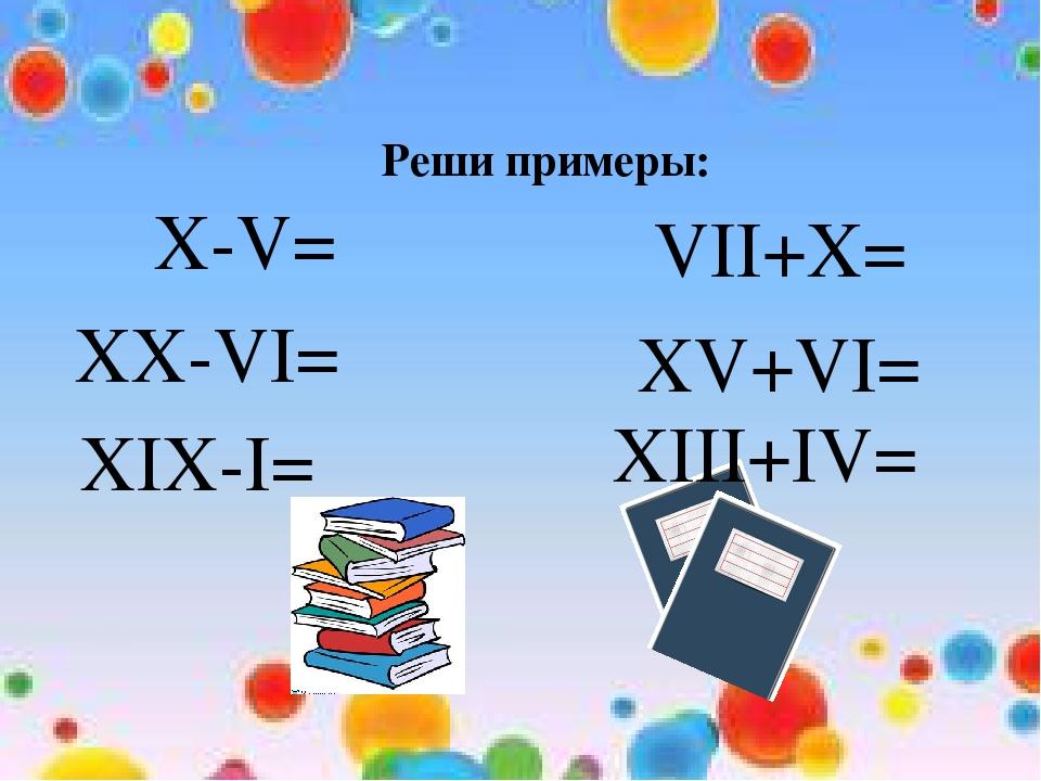 Реши примеры: X-V= XX-VI= XIX-I= VII+X= XV+VI= XIII+IV=
