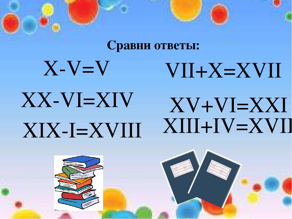 Сравни ответы: X-V=V XX-VI=XIV XIX-I=XVIII VII+X=XVII XV+VI=XXI XIII+IV=XVII