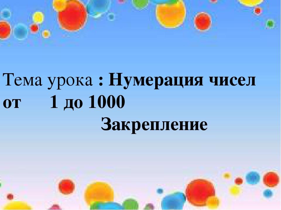 Тема урока : Нумерация чисел от 1 до 1000 Закрепление