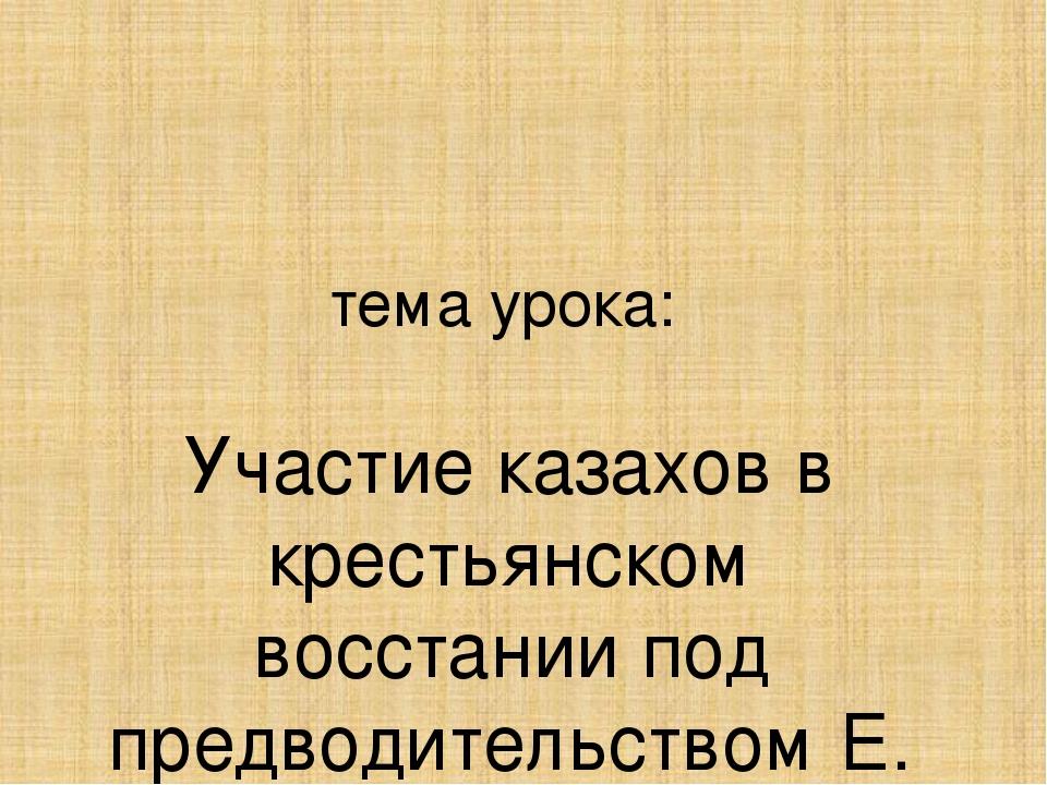 тема урока: Участие казахов в крестьянском восстании под предводительством Е....