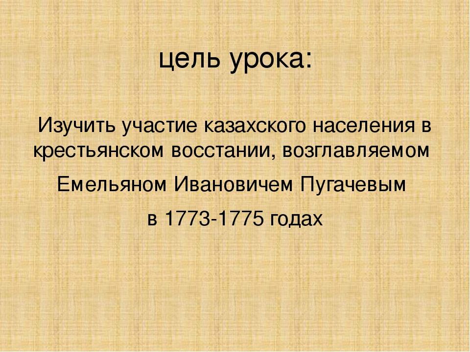 цель урока: Изучить участие казахского населения в крестьянском восстании, во...