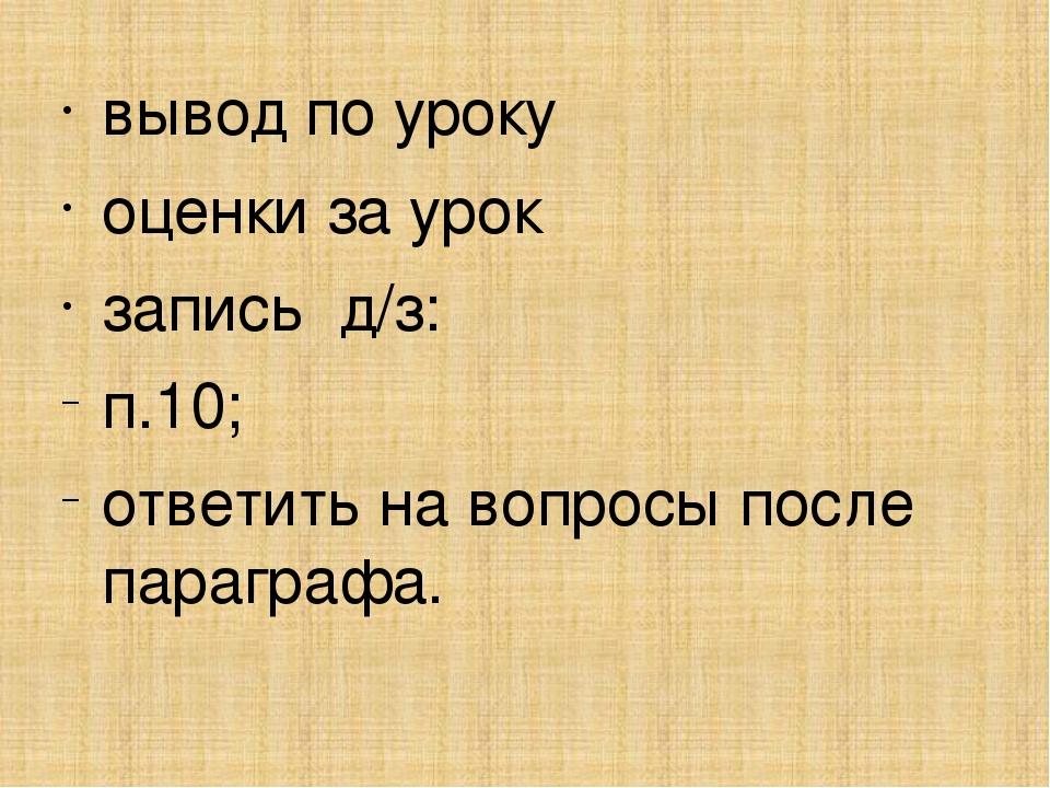вывод по уроку оценки за урок запись д/з: п.10; ответить на вопросы после пар...