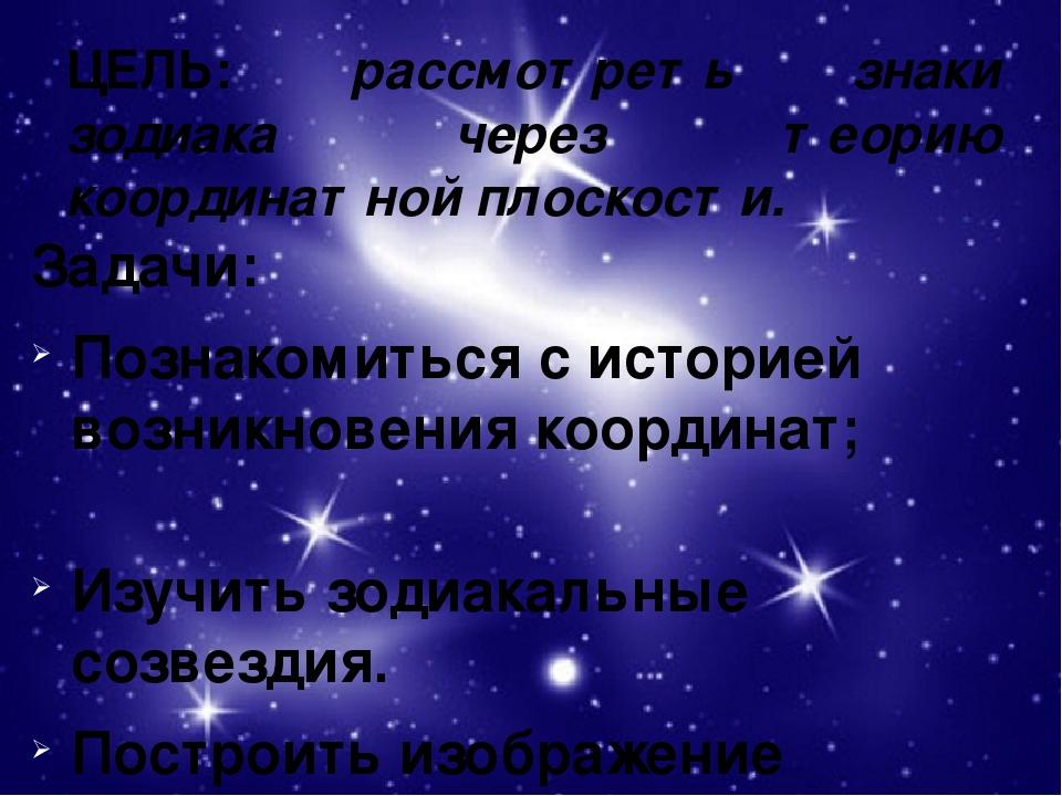 ЦЕЛЬ: рассмотреть знаки зодиака через теорию координатной плоскости. Задачи:...