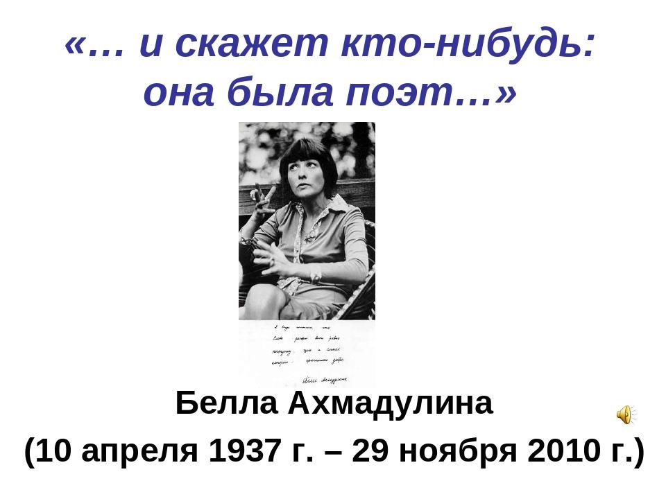 «… и скажет кто-нибудь: она была поэт…» Белла Ахмадулина (10 апреля 1937 г. –...
