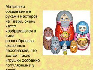Матрешки, создаваемые руками мастеров из Твери, очень часто изображаются в ви