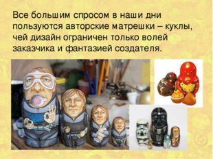 Все большим спросом в наши дни пользуются авторские матрешки – куклы, чей диз