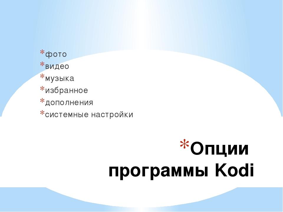 Опции программы Kodi фото видео музыка избранное дополнения системные настройки