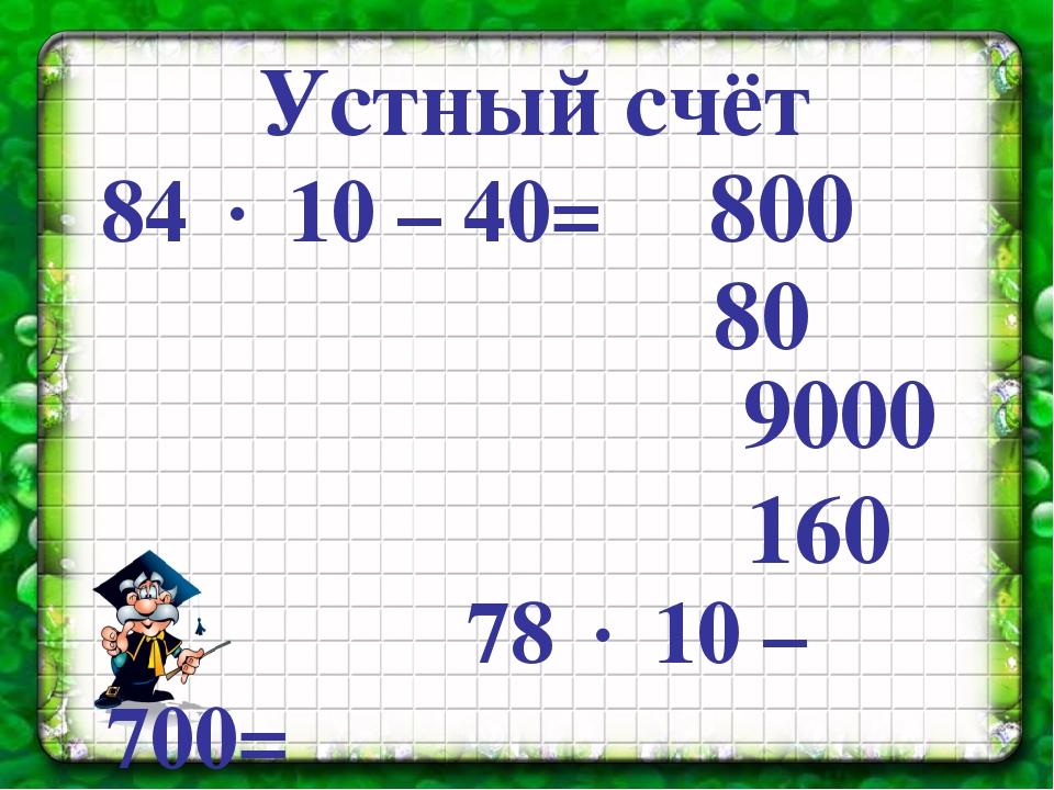 Устный счёт 84  10 – 40= 78  10 – 700= 10  (920 - 20)= 8  (720 - 700)= 80...