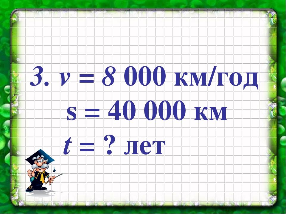 3. v = 8 000 км/год s = 40 000 км t = ? лет