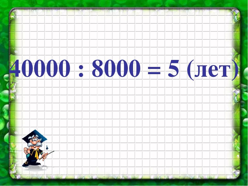 40000 : 8000 = 5 (лет)