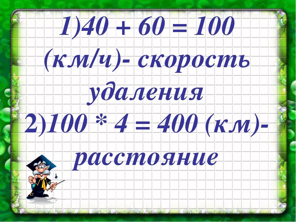 1)40 + 60 = 100 (км/ч)- скорость удаления 2)100 * 4 = 400 (км)-расстояние