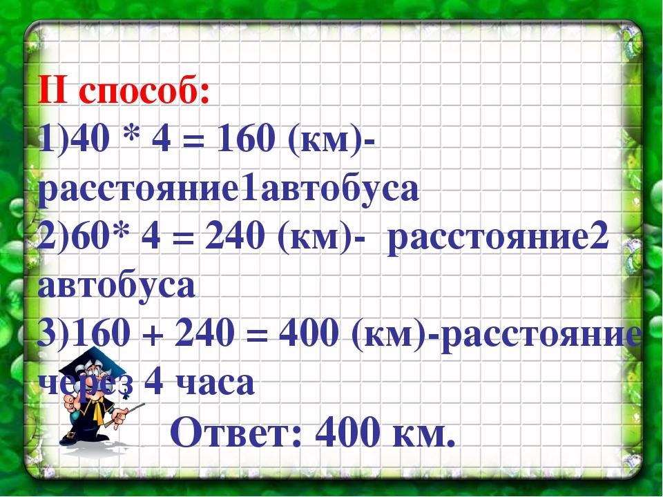 II способ: 1)40 * 4 = 160 (км)- расстояние1автобуса 2)60* 4 = 240 (км)- расс...