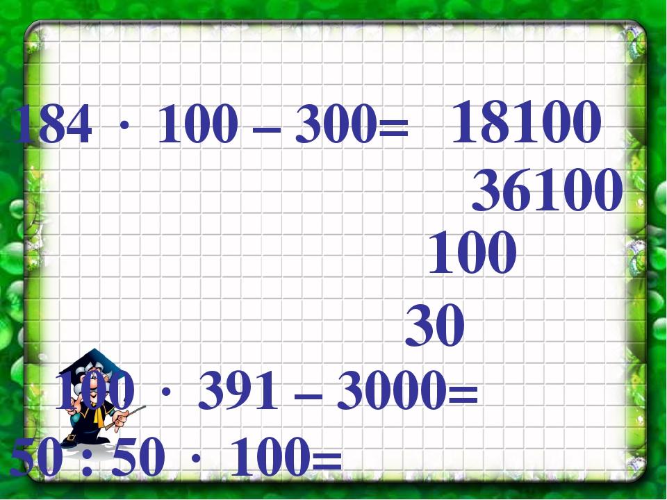 184  100 – 300= 100  391 – 3000= 50 : 50  100= 24  10 : 8= 18100 36100 10...