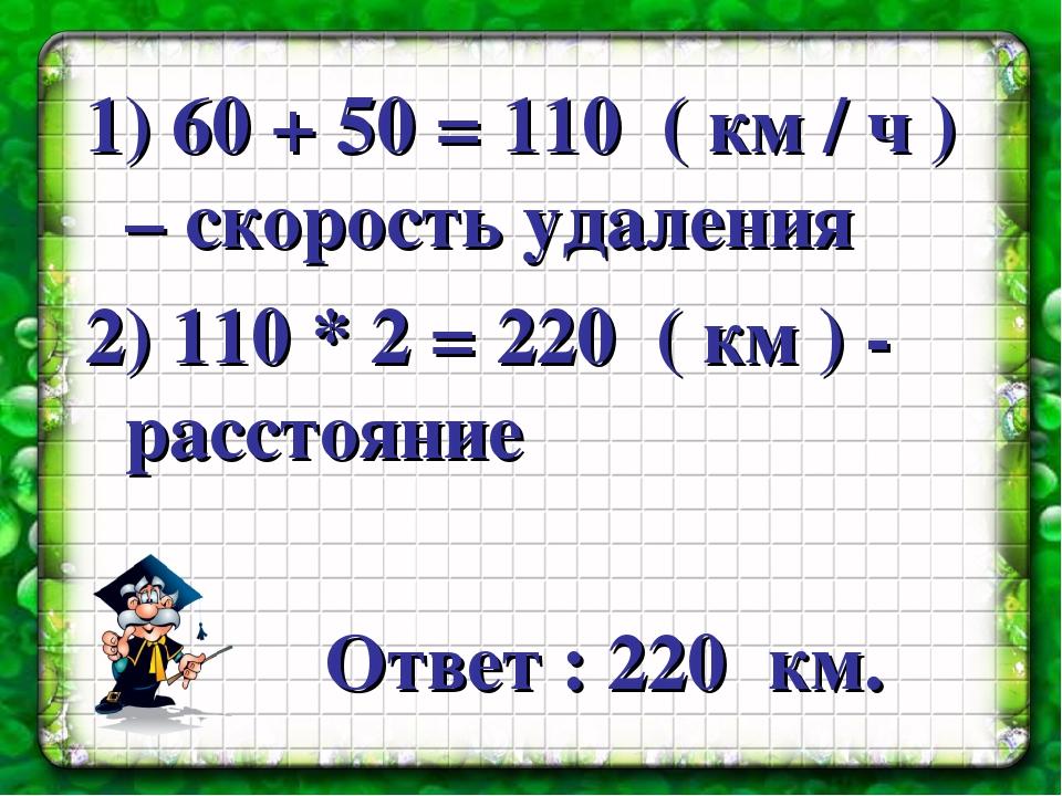 1) 60 + 50 = 110 ( км / ч ) – скорость удаления 2) 110 * 2 = 220 ( км ) - рас...
