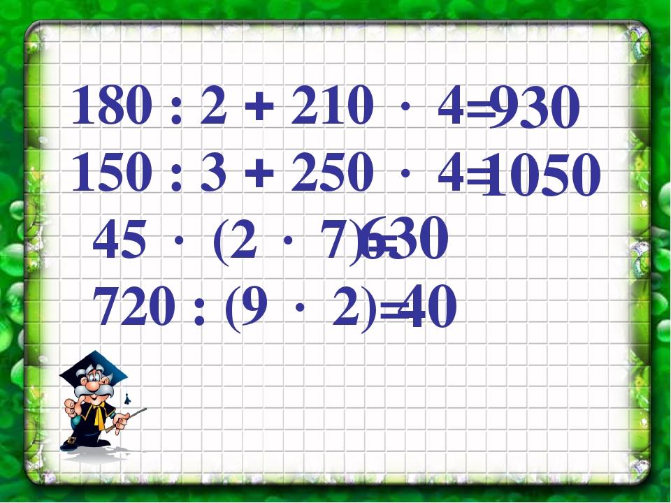 180 : 2  210  4= 150 : 3  250  4= 45  (2  7)= 720 : (9  2)= 930 1050...