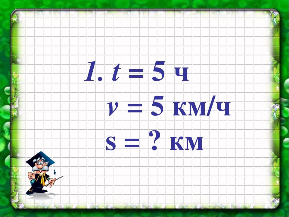 t = 5 ч v = 5 км/ч s = ? км