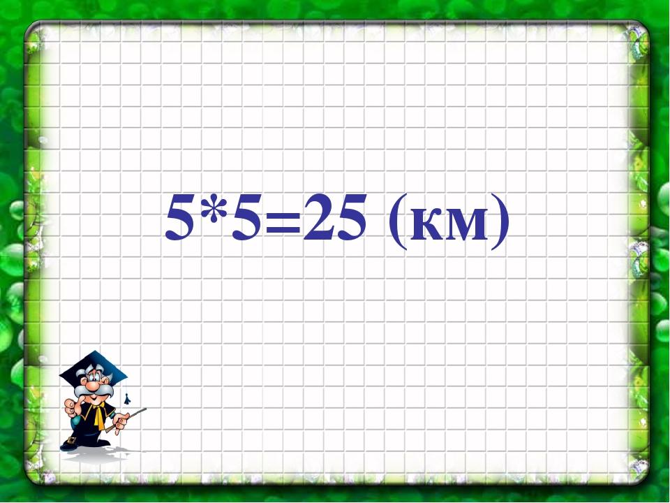 5*5=25 (км)