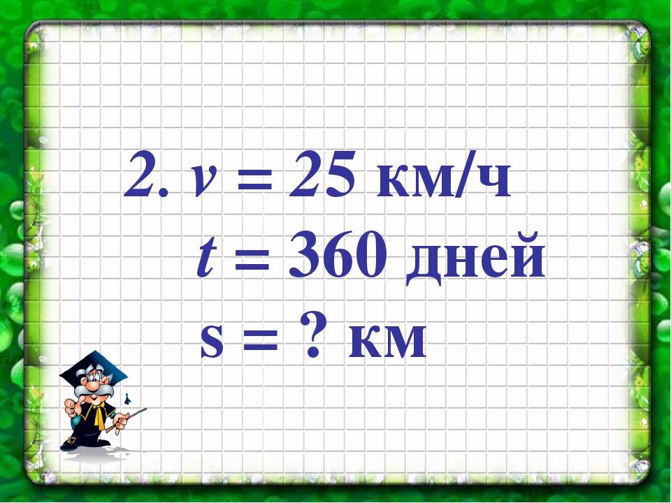 2. v = 25 км/ч t = 360 дней s = ? км