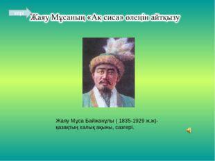 Жаяу Мұса Байжанұлы ( 1835-1929 ж.ж)-қазақтың халық ақыны, сазгері. кері