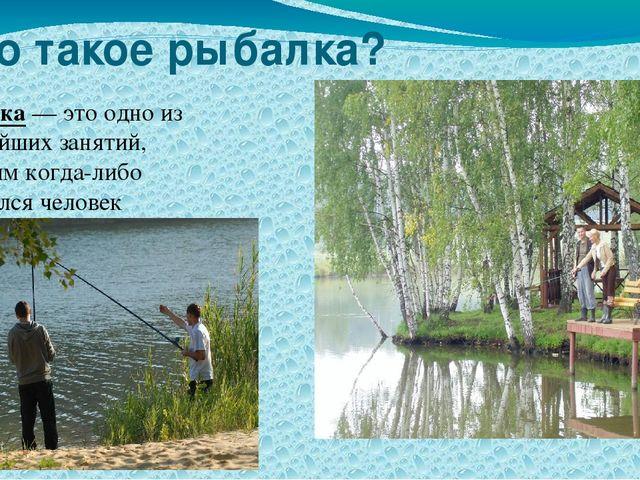 Что такое рыбалка? Рыбалка — это одно из древнейших занятий, которым когда-ли...