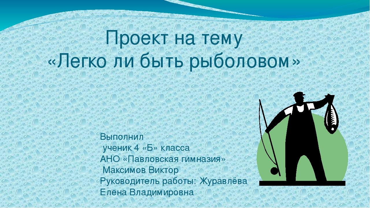 Проект на тему «Легко ли быть рыболовом» Выполнил ученик 4 «Б» класса АНО «Па...