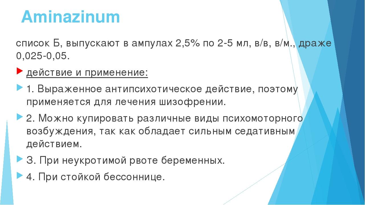 Aminazinum список Б, выпускают в ампулах 2,5% по 2-5 мл, в/в, в/м., драже 0,0...