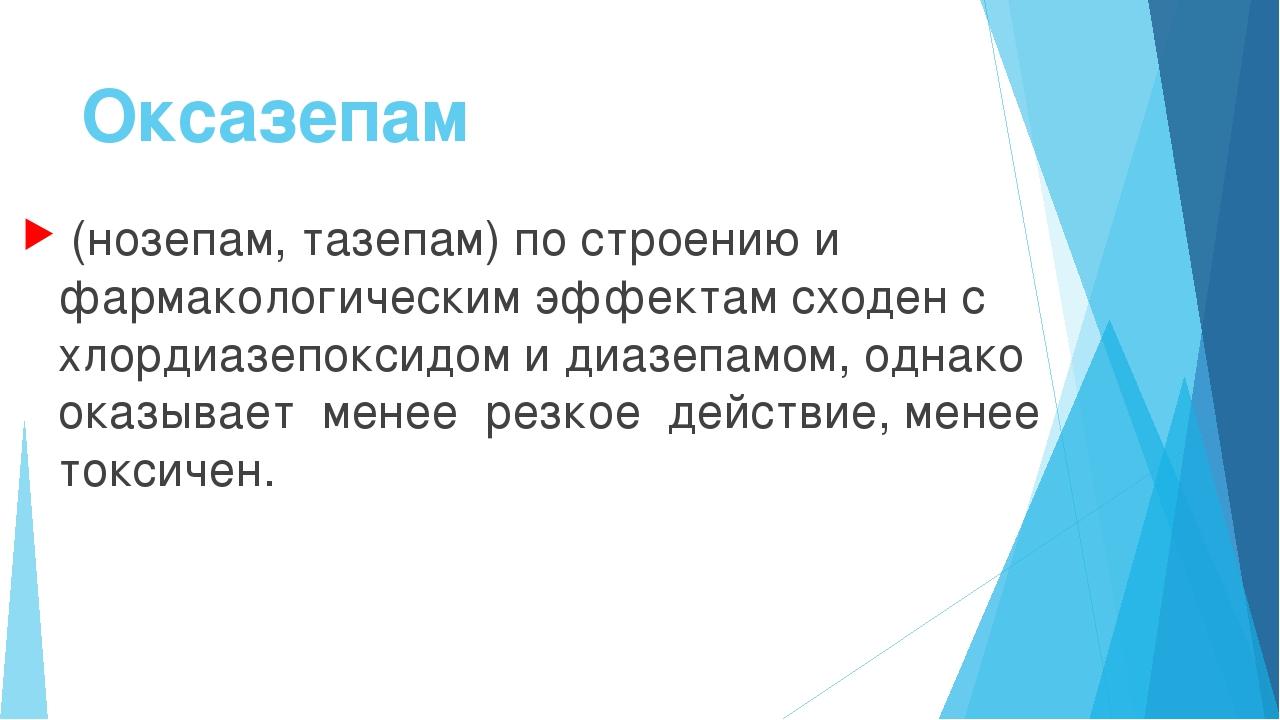 Оксазепам (нозепам, тазепам) по строению и фармакологическим эффектам сходен...
