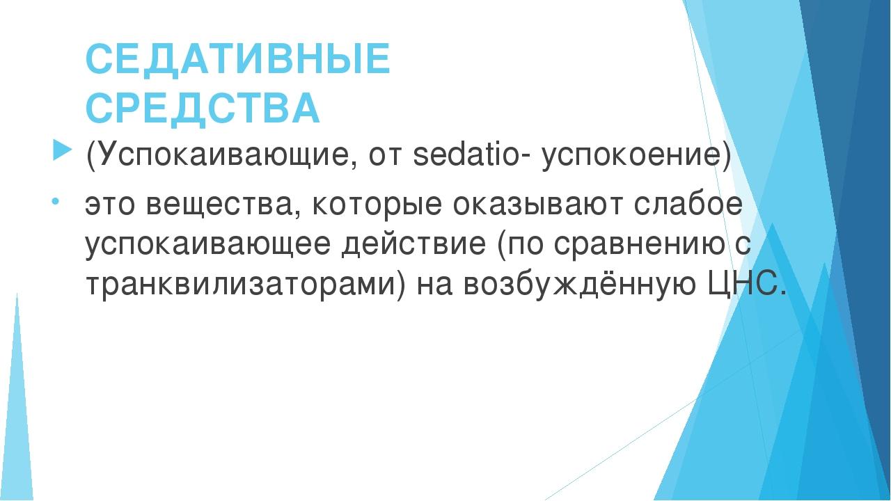 СЕДАТИВНЫЕ СРЕДСТВА (Успокаивающие, от sedatio- успокоение) это вещества, кот...