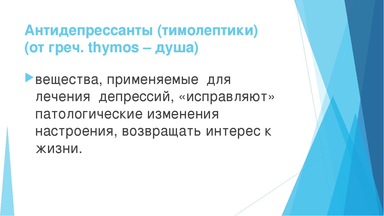 Антидепрессанты (тимолептики) (от греч. thymos – душа) вещества, применяемые...