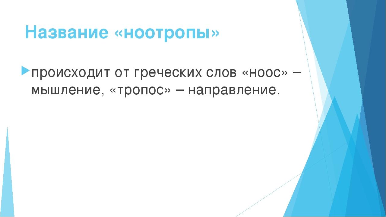 Название «ноотропы» происходит от греческих слов «ноос» – мышление, «тропос»...