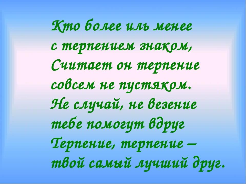 Кто более иль менее с терпением знаком, Считает он терпение совсем не пустяко...