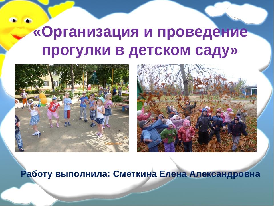 «Организация и проведение прогулки в детском саду» Работу выполнила: Смёткин...
