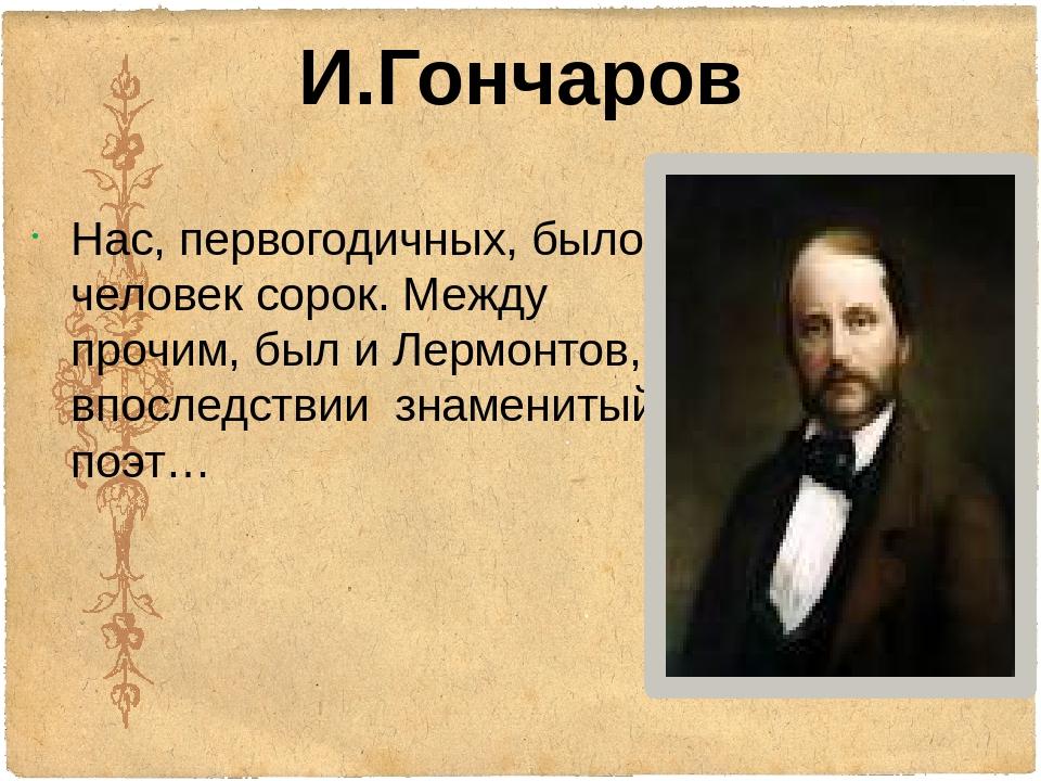И.Гончаров Нас, первогодичных, было человек сорок. Между прочим, был и Лермон...