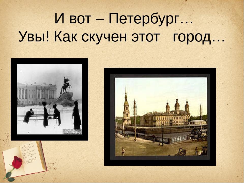 И вот – Петербург… Увы! Как скучен этот город…