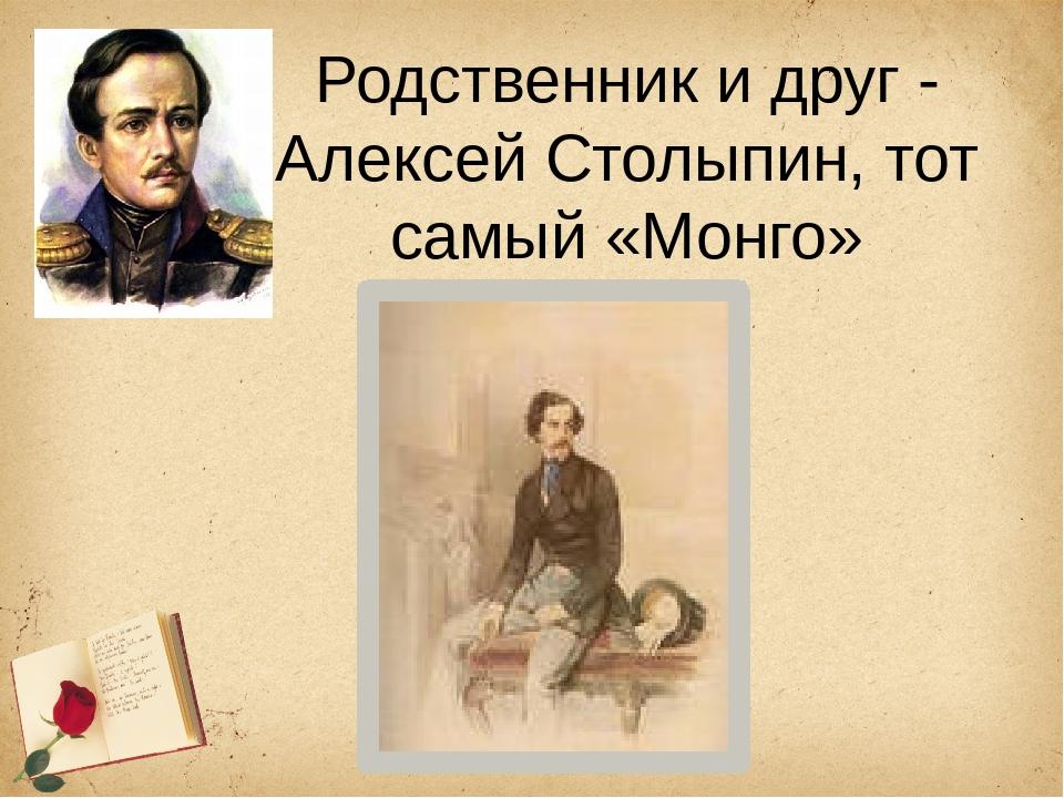 Родственник и друг - Алексей Столыпин, тот самый «Монго»