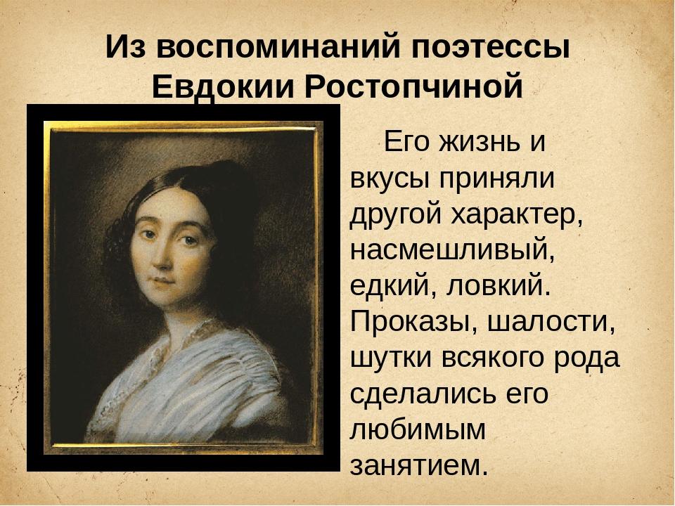 Из воспоминаний поэтессы Евдокии Ростопчиной Его жизнь и вкусы приняли другой...