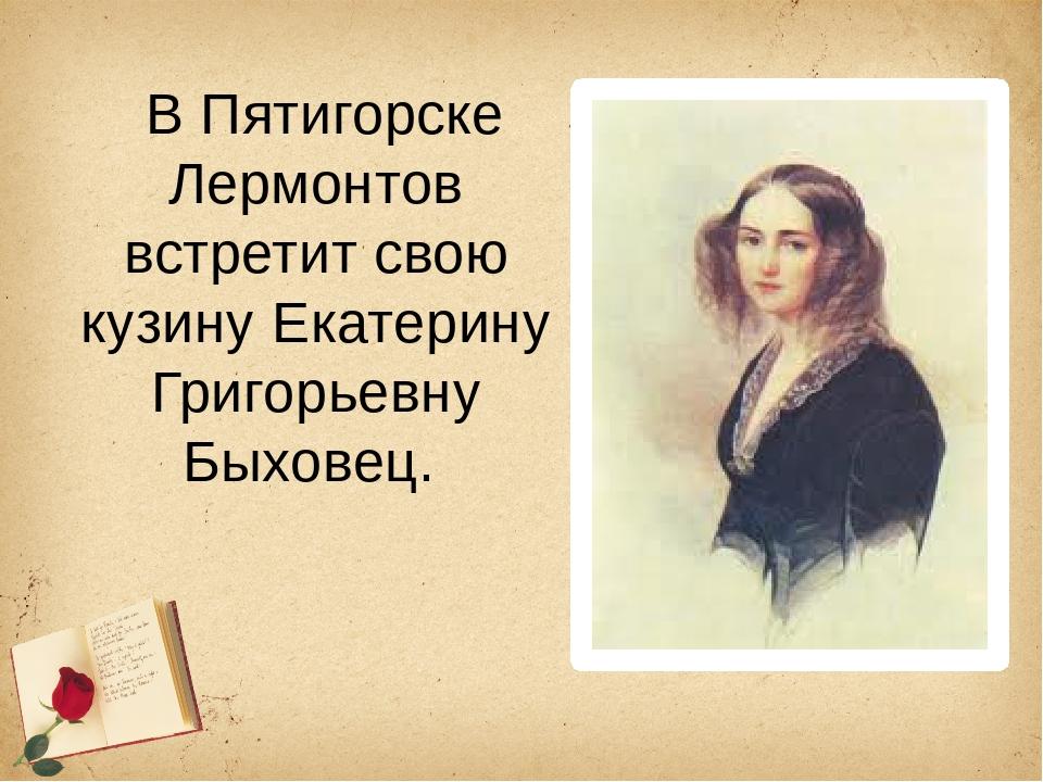 В Пятигорске Лермонтов встретит свою кузину Екатерину Григорьевну Быховец.
