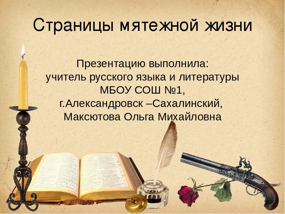 Страницы мятежной жизни Презентацию выполнила: учитель русского языка и литер...