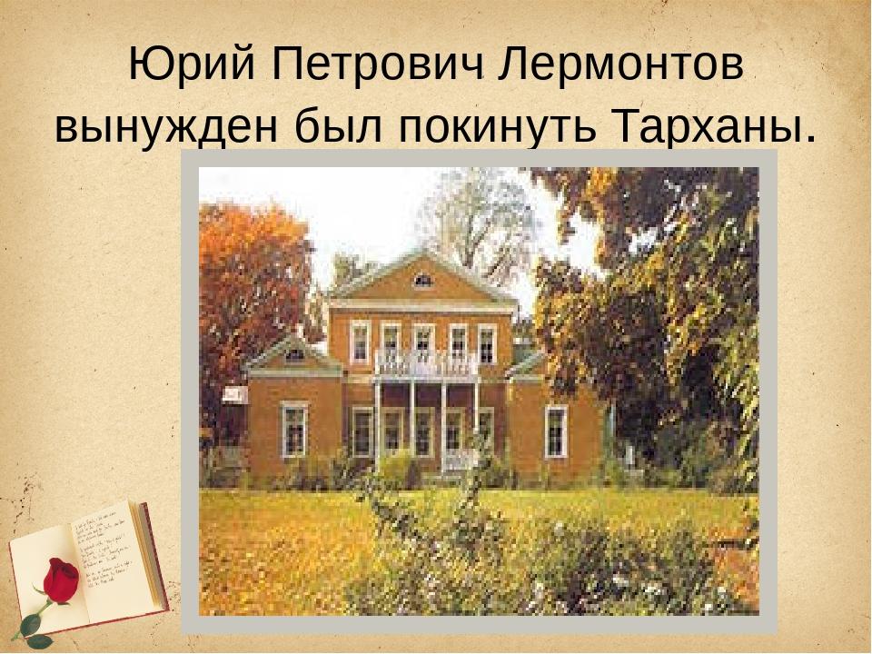 Юрий Петрович Лермонтов вынужден был покинуть Тарханы.