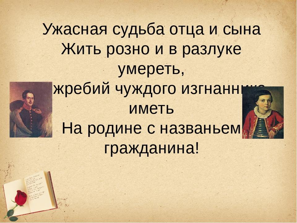 Ужасная судьба отца и сына Жить розно и в разлуке умереть, И жребий чуждого и...