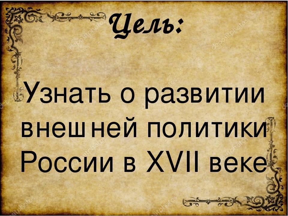 Цель: Узнать о развитии внешней политики России в XVII веке