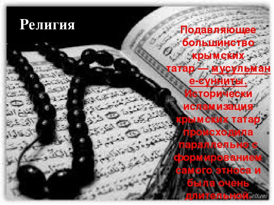 ис Подавляющее большинство крымских татар—мусульмане-сунниты. Исторически и...