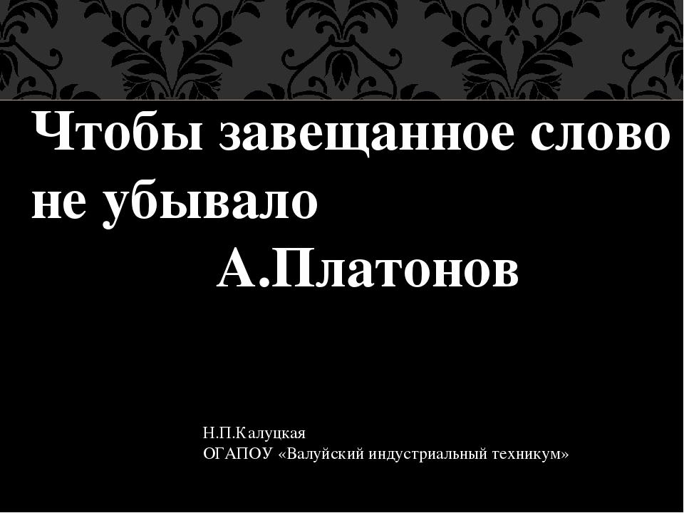 Чтобы завещанное слово не убывало А.Платонов Н.П.Калуцкая ОГАПОУ «Валуйский и...