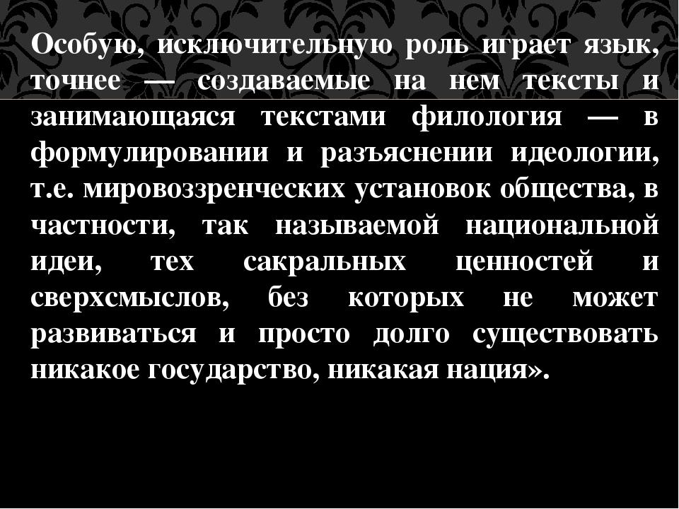 Особую, исключительную роль играет язык, точнее — создаваемые на нем тексты и...