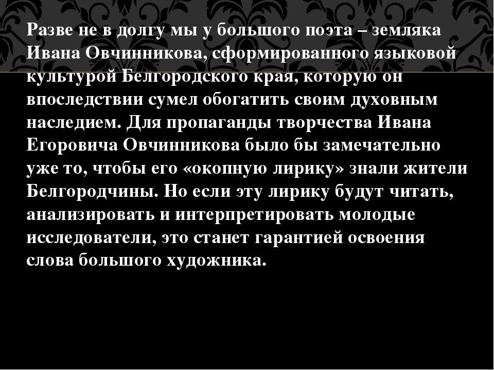 Разве не в долгу мы у большого поэта – земляка Ивана Овчинникова, сформирован...