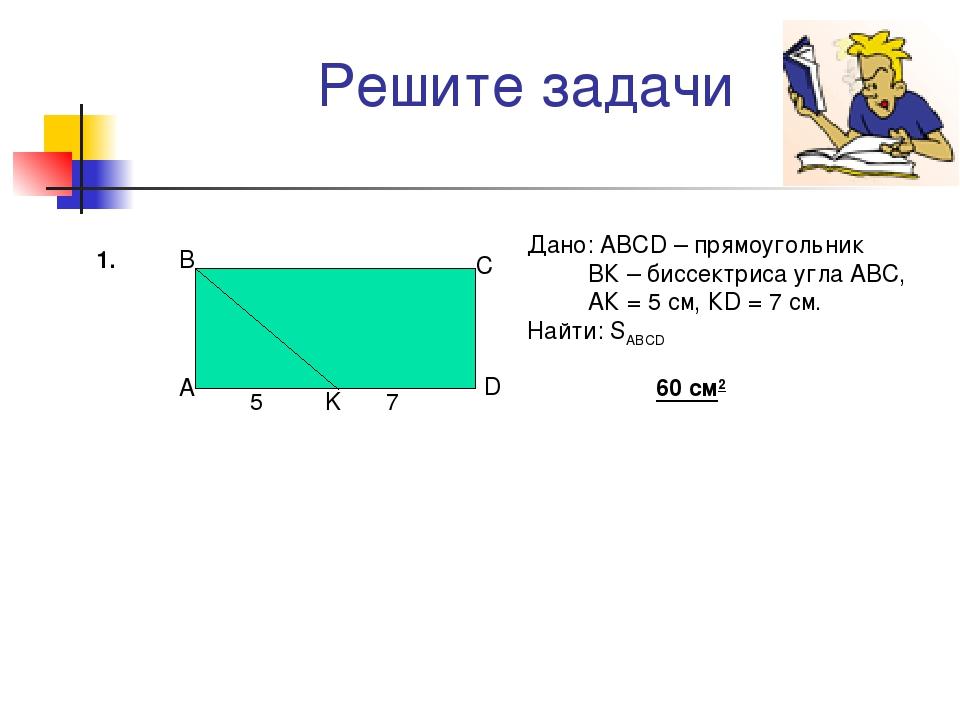 Решите задачи Дано: АВСD – прямоугольник ВК – биссектриса угла АВС, АК = 5 см...