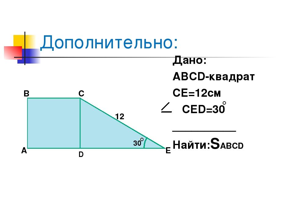 30 Дополнительно: Дано: ABCD-квадрат CE=12см CED=30 __________ Найти:SABCD А...