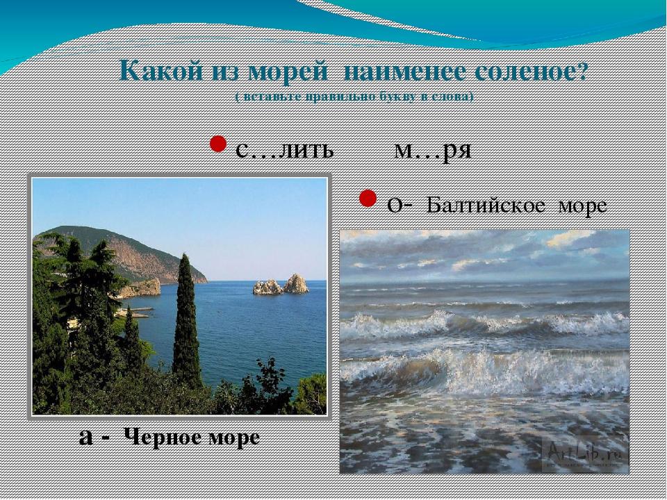 Какой из морей наименее соленое? ( вставьте правильно букву в слова) с…лить м...