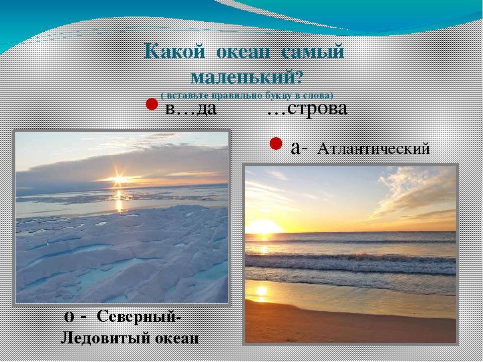 Какой океан самый маленький? ( вставьте правильно букву в слова) в…да …строва...