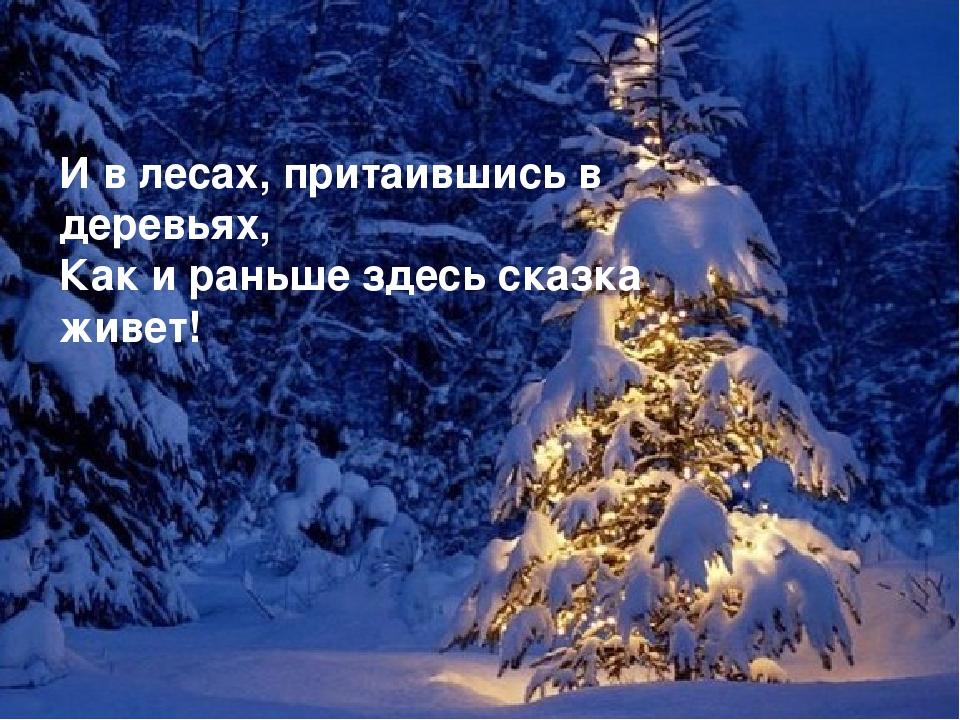 И в лесах, притаившись в деревьях, Как и раньше здесь сказка живет!
